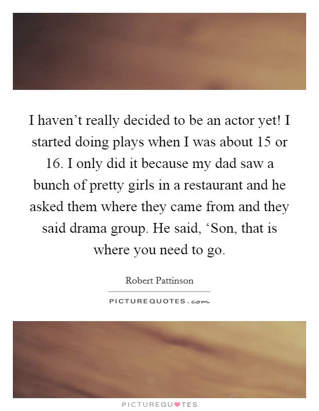 I haven't really decided to be an actor yet! I started doing plays when I was about 15 or 16. I only did it because my dad saw a bunch of pretty girls in a restaurant and he asked them where they came from and they said drama group. He said, 'Son, that is where you need to go Picture Quote #1