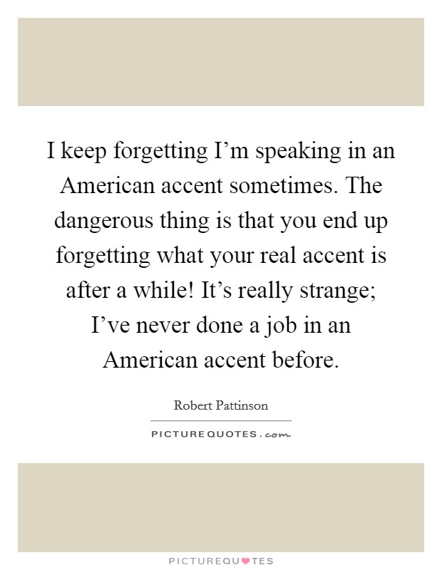 I keep forgetting I'm speaking in an American accent sometimes. The dangerous thing is that you end up forgetting what your real accent is after a while! It's really strange; I've never done a job in an American accent before Picture Quote #1