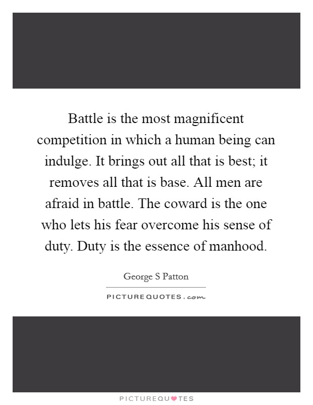 Battle is the most magnificent competition in which a human being can indulge. It brings out all that is best; it removes all that is base. All men are afraid in battle. The coward is the one who lets his fear overcome his sense of duty. Duty is the essence of manhood Picture Quote #1