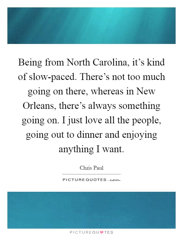 Being from North Carolina, it's kind of slow-paced. There's not too much going on there, whereas in New Orleans, there's always something going on. I just love all the people, going out to dinner and enjoying anything I want Picture Quote #1