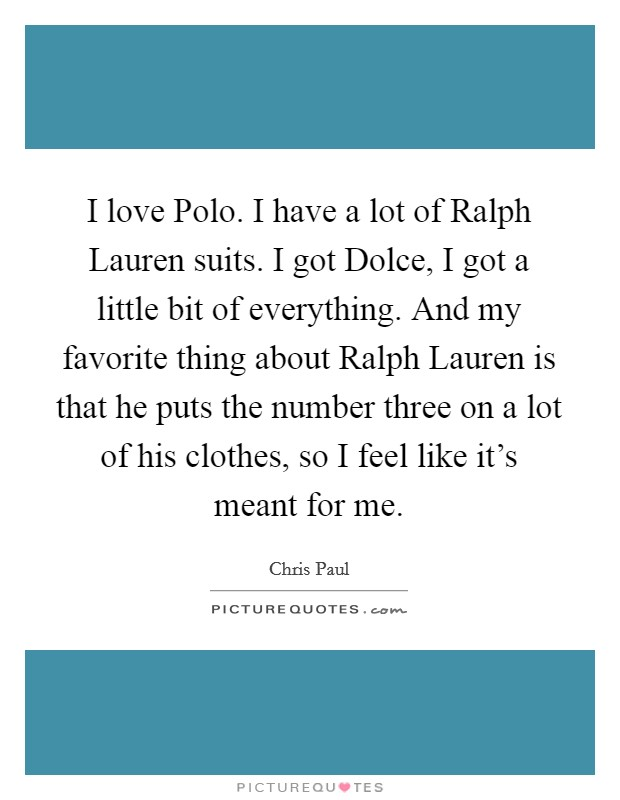 I love Polo. I have a lot of Ralph Lauren suits. I got Dolce, I got a little bit of everything. And my favorite thing about Ralph Lauren is that he puts the number three on a lot of his clothes, so I feel like it's meant for me Picture Quote #1