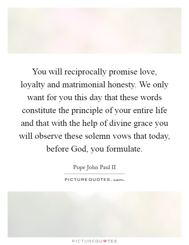 You will reciprocally promise love, loyalty and matrimonial honesty. We only want for you this day that these words constitute the principle of your entire life and that with the help of divine grace you will observe these solemn vows that today, before God, you formulate Picture Quote #1