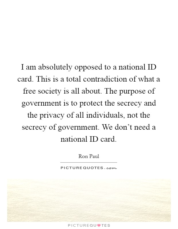 I am absolutely opposed to a national ID card. This is a total contradiction of what a free society is all about. The purpose of government is to protect the secrecy and the privacy of all individuals, not the secrecy of government. We don't need a national ID card Picture Quote #1