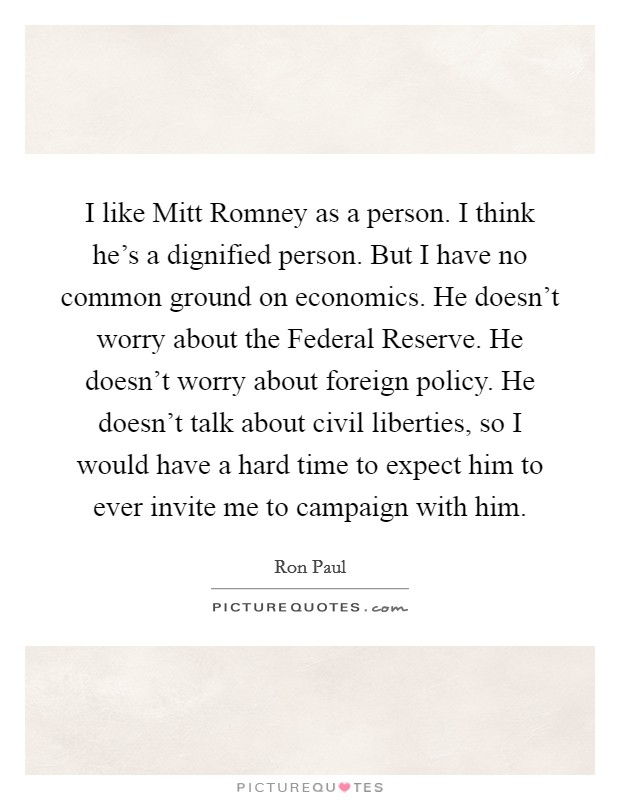 I like Mitt Romney as a person. I think he's a dignified person. But I have no common ground on economics. He doesn't worry about the Federal Reserve. He doesn't worry about foreign policy. He doesn't talk about civil liberties, so I would have a hard time to expect him to ever invite me to campaign with him Picture Quote #1