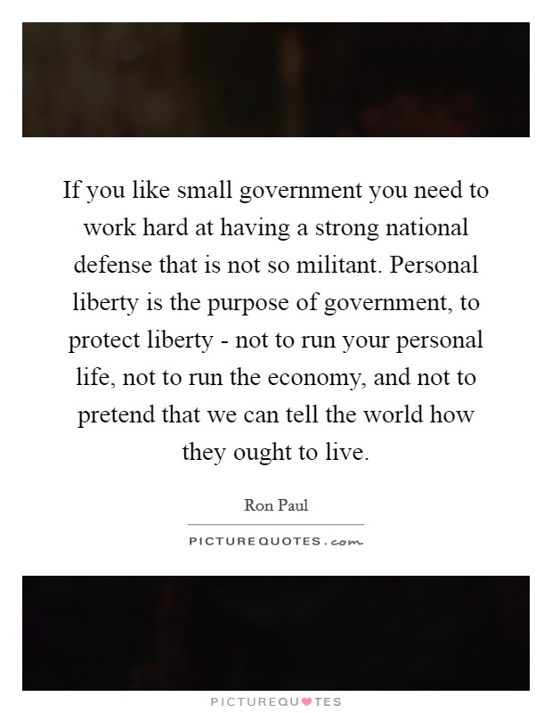 If you like small government you need to work hard at having a strong national defense that is not so militant. Personal liberty is the purpose of government, to protect liberty - not to run your personal life, not to run the economy, and not to pretend that we can tell the world how they ought to live Picture Quote #1