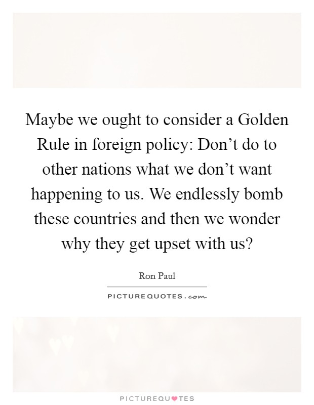 Maybe we ought to consider a Golden Rule in foreign policy: Don't do to other nations what we don't want happening to us. We endlessly bomb these countries and then we wonder why they get upset with us? Picture Quote #1