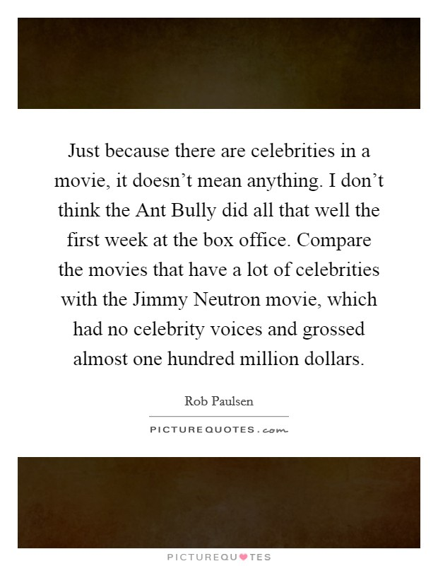 Just because there are celebrities in a movie, it doesn't mean anything. I don't think the Ant Bully did all that well the first week at the box office. Compare the movies that have a lot of celebrities with the Jimmy Neutron movie, which had no celebrity voices and grossed almost one hundred million dollars Picture Quote #1
