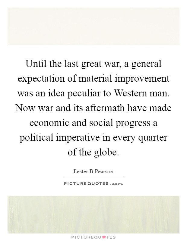 Until the last great war, a general expectation of material improvement was an idea peculiar to Western man. Now war and its aftermath have made economic and social progress a political imperative in every quarter of the globe Picture Quote #1