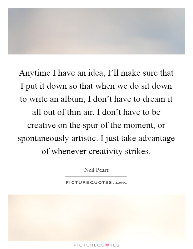 Anytime I have an idea, I'll make sure that I put it down so that when we do sit down to write an album, I don't have to dream it all out of thin air. I don't have to be creative on the spur of the moment, or spontaneously artistic. I just take advantage of whenever creativity strikes Picture Quote #1