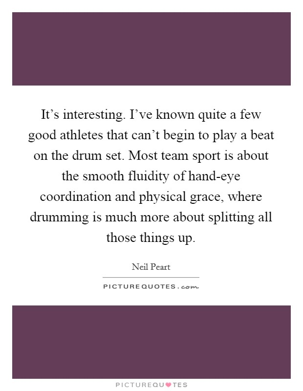 It's interesting. I've known quite a few good athletes that can't begin to play a beat on the drum set. Most team sport is about the smooth fluidity of hand-eye coordination and physical grace, where drumming is much more about splitting all those things up Picture Quote #1