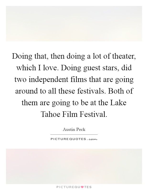Doing that, then doing a lot of theater, which I love. Doing guest stars, did two independent films that are going around to all these festivals. Both of them are going to be at the Lake Tahoe Film Festival Picture Quote #1