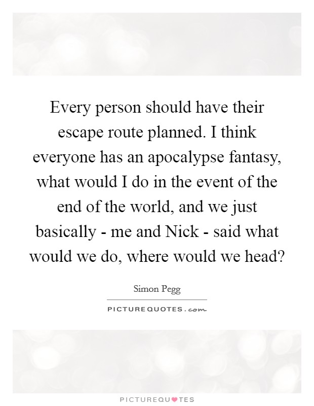 Every person should have their escape route planned. I think everyone has an apocalypse fantasy, what would I do in the event of the end of the world, and we just basically - me and Nick - said what would we do, where would we head? Picture Quote #1