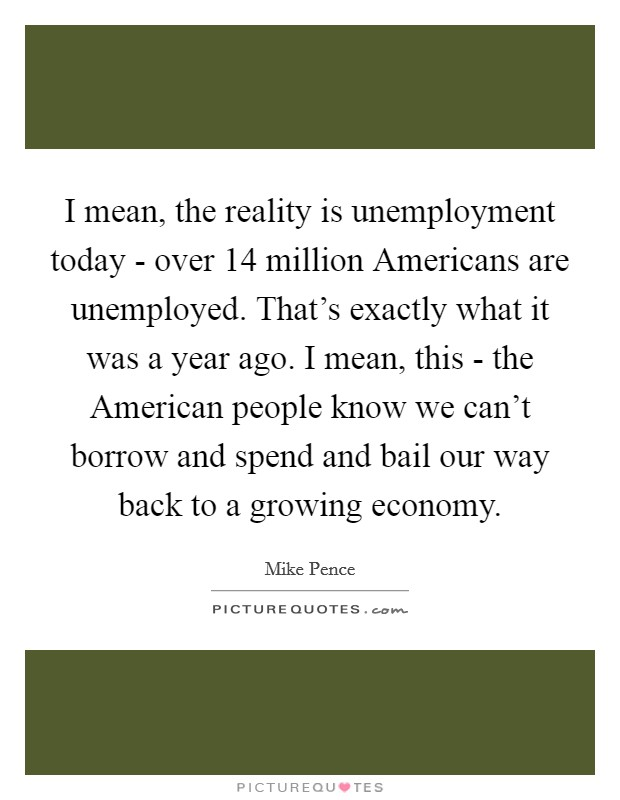 I mean, the reality is unemployment today - over 14 million Americans are unemployed. That's exactly what it was a year ago. I mean, this - the American people know we can't borrow and spend and bail our way back to a growing economy Picture Quote #1
