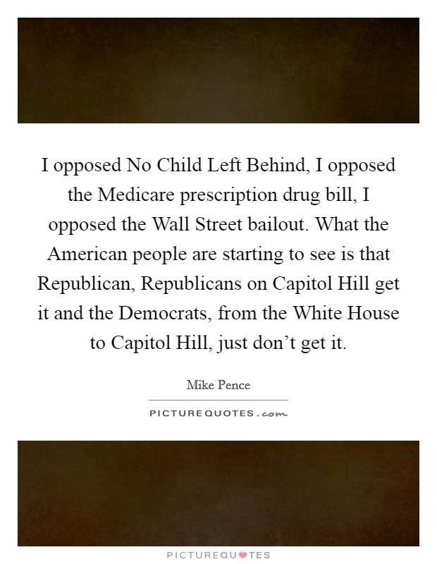 I opposed No Child Left Behind, I opposed the Medicare prescription drug bill, I opposed the Wall Street bailout. What the American people are starting to see is that Republican, Republicans on Capitol Hill get it and the Democrats, from the White House to Capitol Hill, just don't get it Picture Quote #1