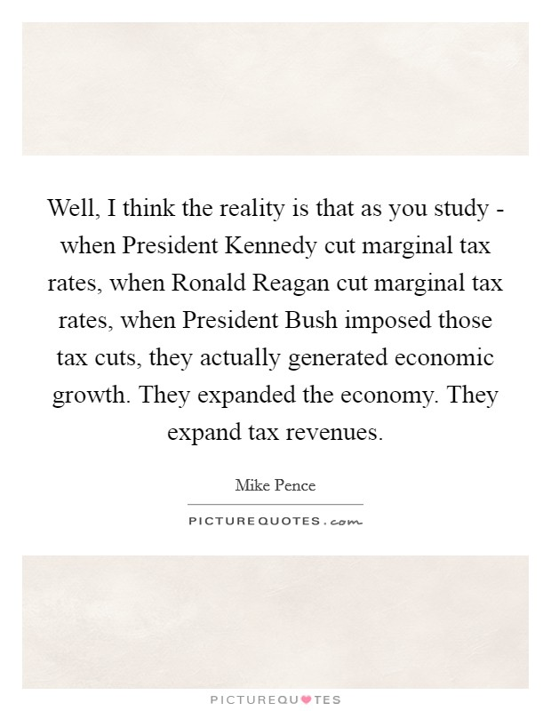 Well, I think the reality is that as you study - when President Kennedy cut marginal tax rates, when Ronald Reagan cut marginal tax rates, when President Bush imposed those tax cuts, they actually generated economic growth. They expanded the economy. They expand tax revenues Picture Quote #1