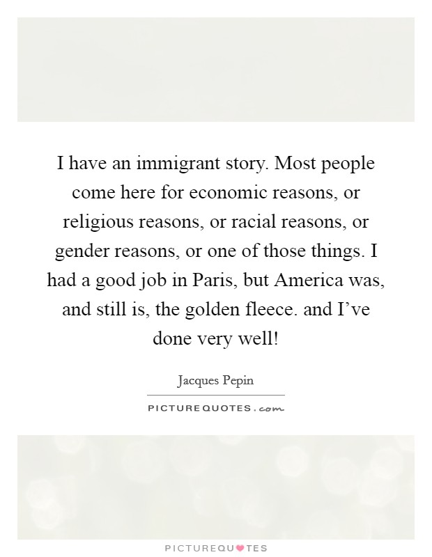 I have an immigrant story. Most people come here for economic reasons, or religious reasons, or racial reasons, or gender reasons, or one of those things. I had a good job in Paris, but America was, and still is, the golden fleece. and I've done very well! Picture Quote #1