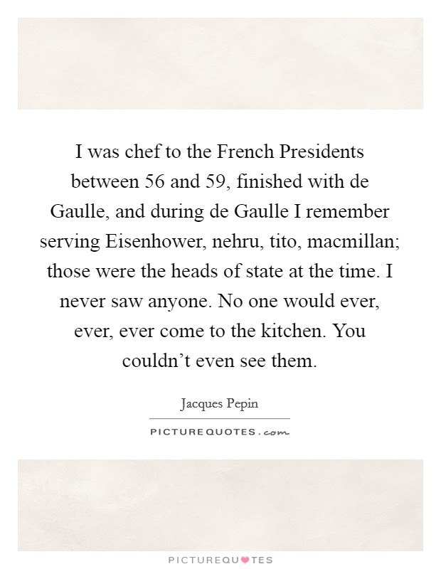 I was chef to the French Presidents between  56 and  59, finished with de Gaulle, and during de Gaulle I remember serving Eisenhower, nehru, tito, macmillan; those were the heads of state at the time. I never saw anyone. No one would ever, ever, ever come to the kitchen. You couldn't even see them Picture Quote #1