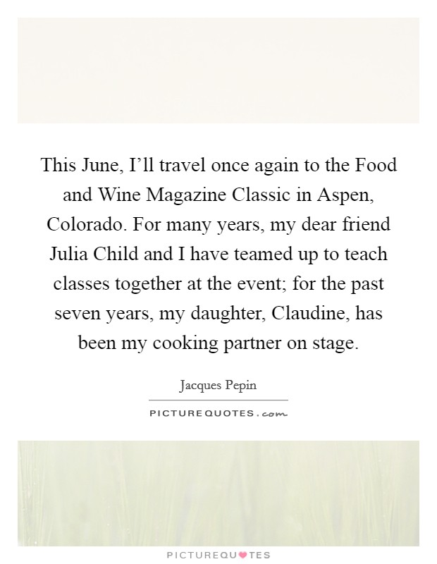 This June, I'll travel once again to the Food and Wine Magazine Classic in Aspen, Colorado. For many years, my dear friend Julia Child and I have teamed up to teach classes together at the event; for the past seven years, my daughter, Claudine, has been my cooking partner on stage Picture Quote #1