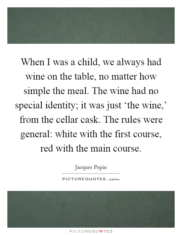 When I was a child, we always had wine on the table, no matter how simple the meal. The wine had no special identity; it was just 'the wine,' from the cellar cask. The rules were general: white with the first course, red with the main course Picture Quote #1