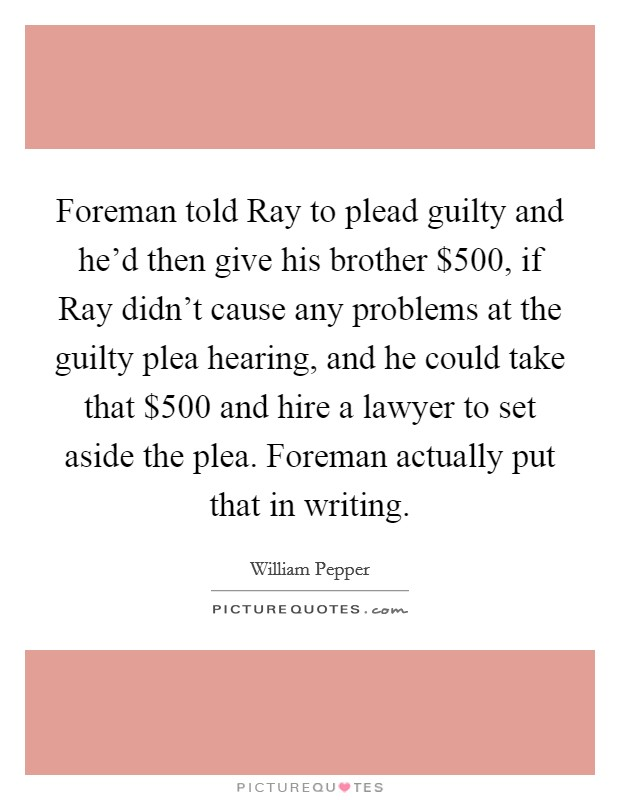 Foreman told Ray to plead guilty and he'd then give his brother $500, if Ray didn't cause any problems at the guilty plea hearing, and he could take that $500 and hire a lawyer to set aside the plea. Foreman actually put that in writing Picture Quote #1