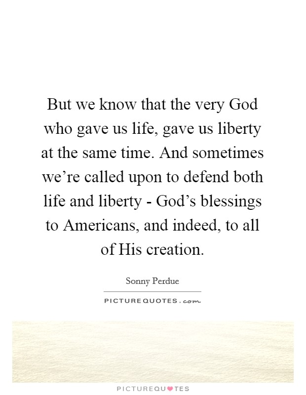 But we know that the very God who gave us life, gave us liberty at the same time. And sometimes we're called upon to defend both life and liberty - God's blessings to Americans, and indeed, to all of His creation Picture Quote #1