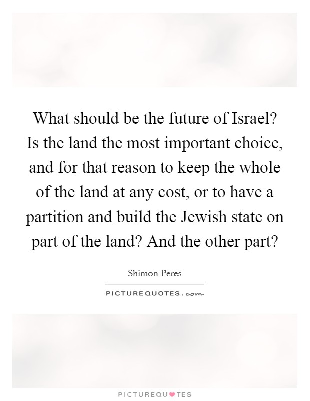 What should be the future of Israel? Is the land the most important choice, and for that reason to keep the whole of the land at any cost, or to have a partition and build the Jewish state on part of the land? And the other part? Picture Quote #1