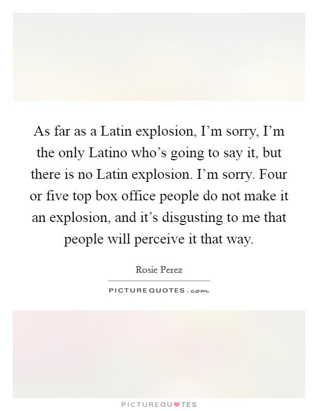 As far as a Latin explosion, I'm sorry, I'm the only Latino who's going to say it, but there is no Latin explosion. I'm sorry. Four or five top box office people do not make it an explosion, and it's disgusting to me that people will perceive it that way Picture Quote #1