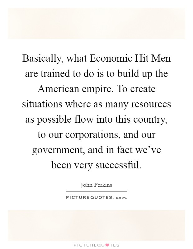 Basically, what Economic Hit Men are trained to do is to build up the American empire. To create situations where as many resources as possible flow into this country, to our corporations, and our government, and in fact we've been very successful Picture Quote #1