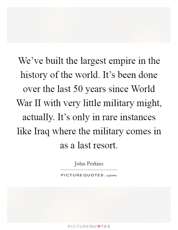 We've built the largest empire in the history of the world. It's been done over the last 50 years since World War II with very little military might, actually. It's only in rare instances like Iraq where the military comes in as a last resort Picture Quote #1