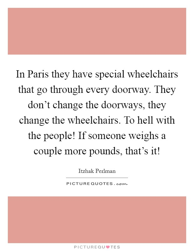 In Paris they have special wheelchairs that go through every doorway. They don't change the doorways, they change the wheelchairs. To hell with the people! If someone weighs a couple more pounds, that's it! Picture Quote #1