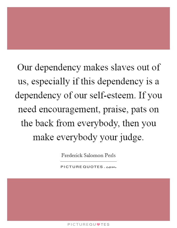 Our dependency makes slaves out of us, especially if this dependency is a dependency of our self-esteem. If you need encouragement, praise, pats on the back from everybody, then you make everybody your judge Picture Quote #1