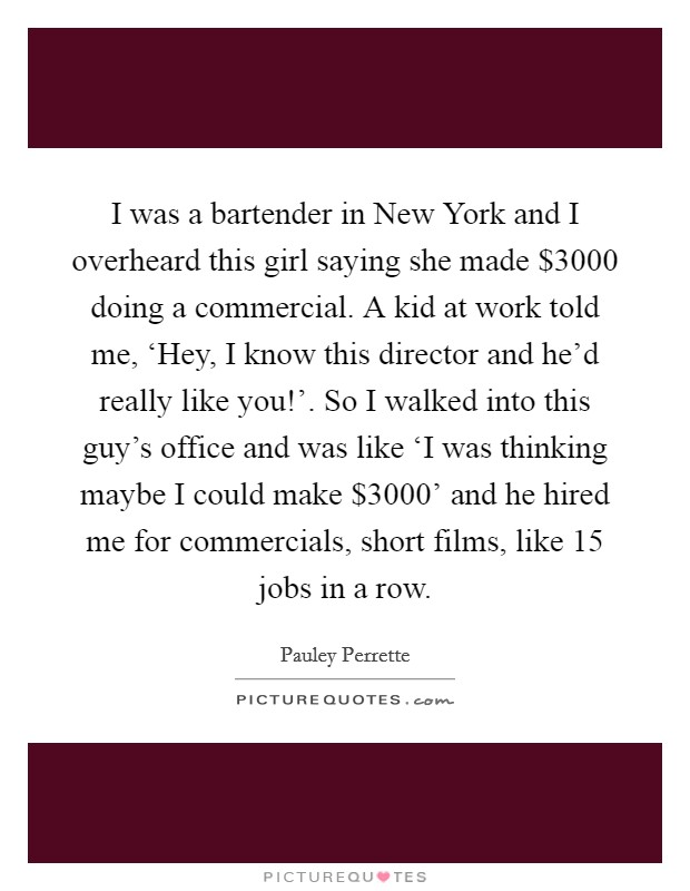 I was a bartender in New York and I overheard this girl saying she made $3000 doing a commercial. A kid at work told me, 'Hey, I know this director and he'd really like you!'. So I walked into this guy's office and was like 'I was thinking maybe I could make $3000' and he hired me for commercials, short films, like 15 jobs in a row Picture Quote #1