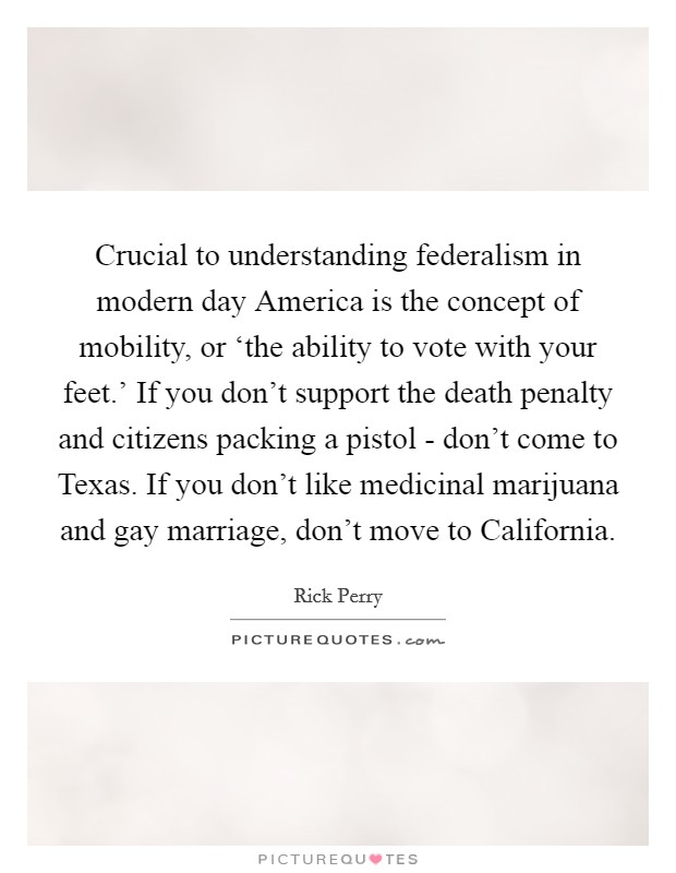 Crucial to understanding federalism in modern day America is the concept of mobility, or 'the ability to vote with your feet.' If you don't support the death penalty and citizens packing a pistol - don't come to Texas. If you don't like medicinal marijuana and gay marriage, don't move to California Picture Quote #1