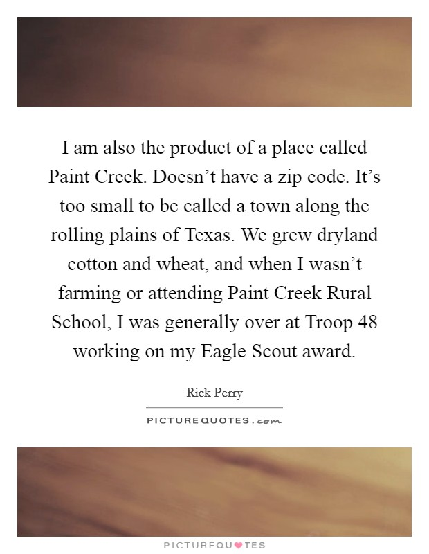 I am also the product of a place called Paint Creek. Doesn't have a zip code. It's too small to be called a town along the rolling plains of Texas. We grew dryland cotton and wheat, and when I wasn't farming or attending Paint Creek Rural School, I was generally over at Troop 48 working on my Eagle Scout award Picture Quote #1