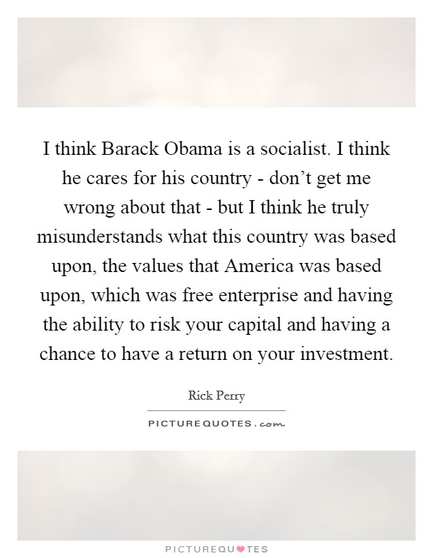 I think Barack Obama is a socialist. I think he cares for his country - don't get me wrong about that - but I think he truly misunderstands what this country was based upon, the values that America was based upon, which was free enterprise and having the ability to risk your capital and having a chance to have a return on your investment Picture Quote #1