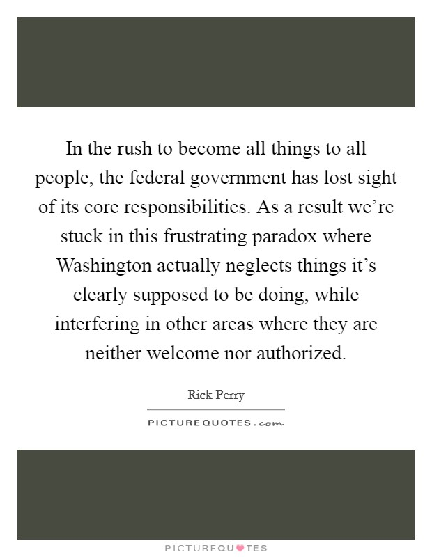 In the rush to become all things to all people, the federal government has lost sight of its core responsibilities. As a result we're stuck in this frustrating paradox where Washington actually neglects things it's clearly supposed to be doing, while interfering in other areas where they are neither welcome nor authorized Picture Quote #1