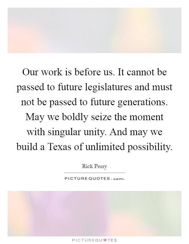 Our work is before us. It cannot be passed to future legislatures and must not be passed to future generations. May we boldly seize the moment with singular unity. And may we build a Texas of unlimited possibility Picture Quote #1