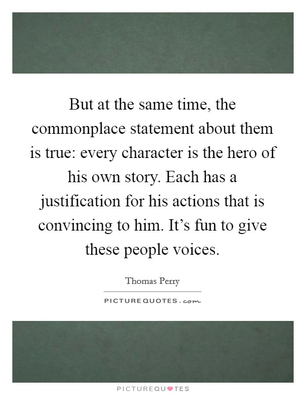 But at the same time, the commonplace statement about them is true: every character is the hero of his own story. Each has a justification for his actions that is convincing to him. It's fun to give these people voices Picture Quote #1