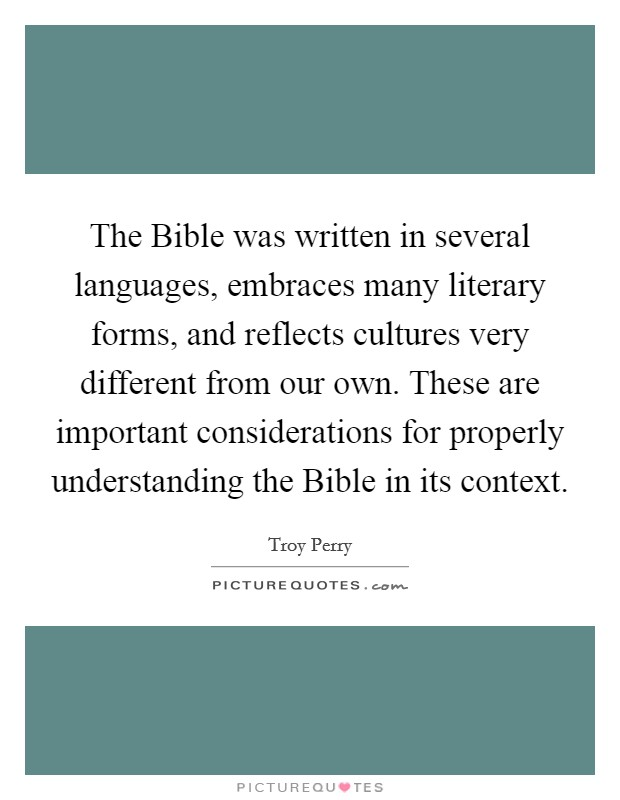The Bible was written in several languages, embraces many literary forms, and reflects cultures very different from our own. These are important considerations for properly understanding the Bible in its context Picture Quote #1