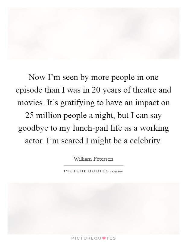 Now I'm seen by more people in one episode than I was in 20 years of theatre and movies. It's gratifying to have an impact on 25 million people a night, but I can say goodbye to my lunch-pail life as a working actor. I'm scared I might be a celebrity Picture Quote #1