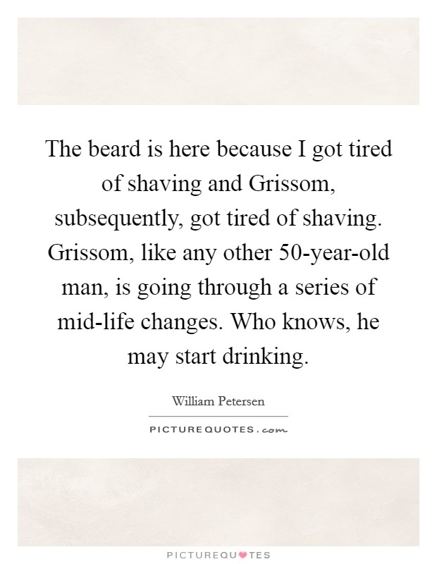 The beard is here because I got tired of shaving and Grissom, subsequently, got tired of shaving. Grissom, like any other 50-year-old man, is going through a series of mid-life changes. Who knows, he may start drinking Picture Quote #1