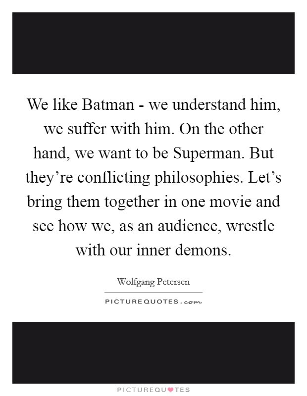 We like Batman - we understand him, we suffer with him. On the other hand, we want to be Superman. But they're conflicting philosophies. Let's bring them together in one movie and see how we, as an audience, wrestle with our inner demons Picture Quote #1