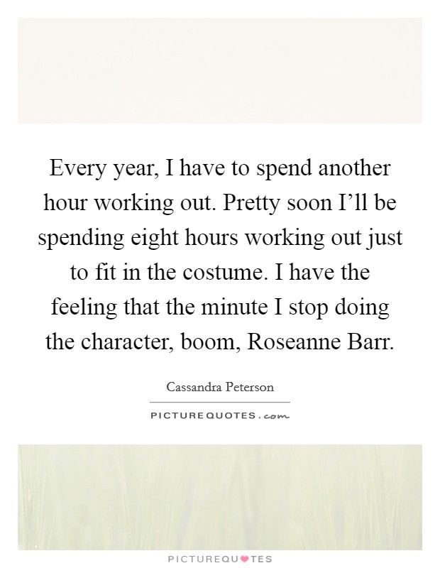 Every year, I have to spend another hour working out. Pretty soon I'll be spending eight hours working out just to fit in the costume. I have the feeling that the minute I stop doing the character, boom, Roseanne Barr Picture Quote #1