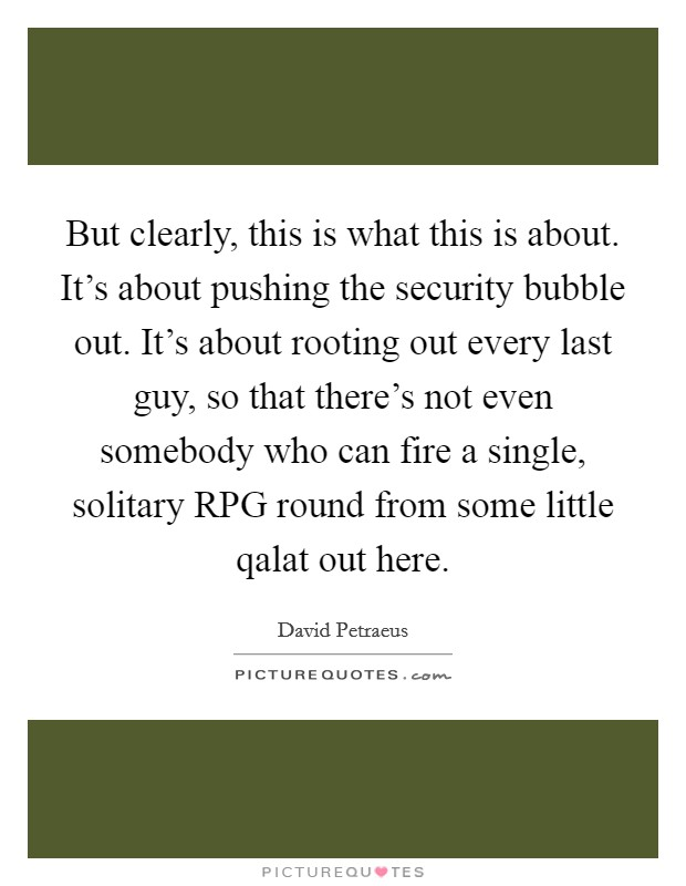 But clearly, this is what this is about. It's about pushing the security bubble out. It's about rooting out every last guy, so that there's not even somebody who can fire a single, solitary RPG round from some little qalat out here Picture Quote #1