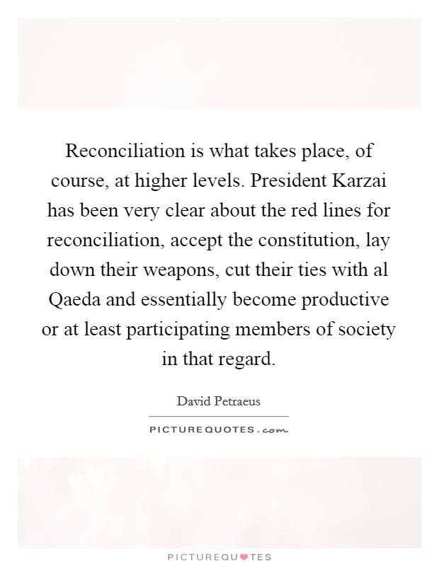 Reconciliation is what takes place, of course, at higher levels. President Karzai has been very clear about the red lines for reconciliation, accept the constitution, lay down their weapons, cut their ties with al Qaeda and essentially become productive or at least participating members of society in that regard Picture Quote #1