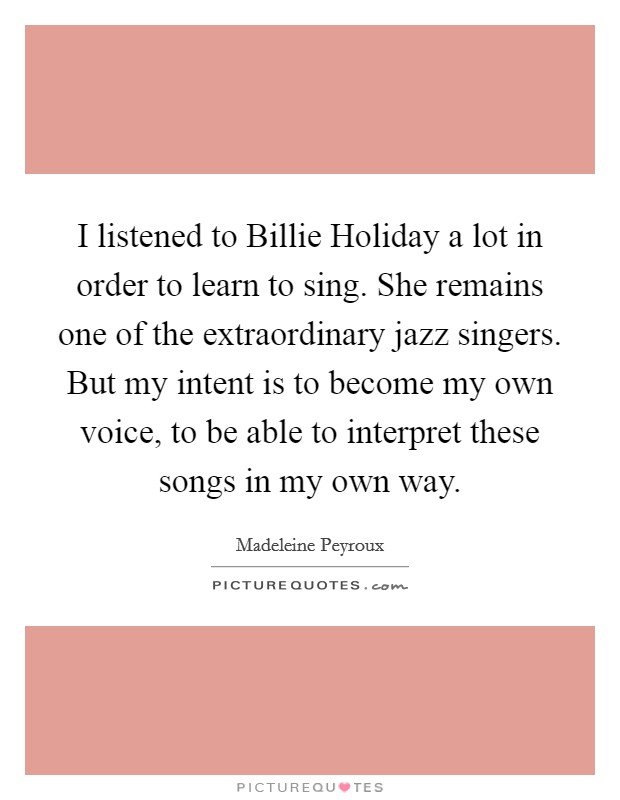 I listened to Billie Holiday a lot in order to learn to sing. She remains one of the extraordinary jazz singers. But my intent is to become my own voice, to be able to interpret these songs in my own way Picture Quote #1
