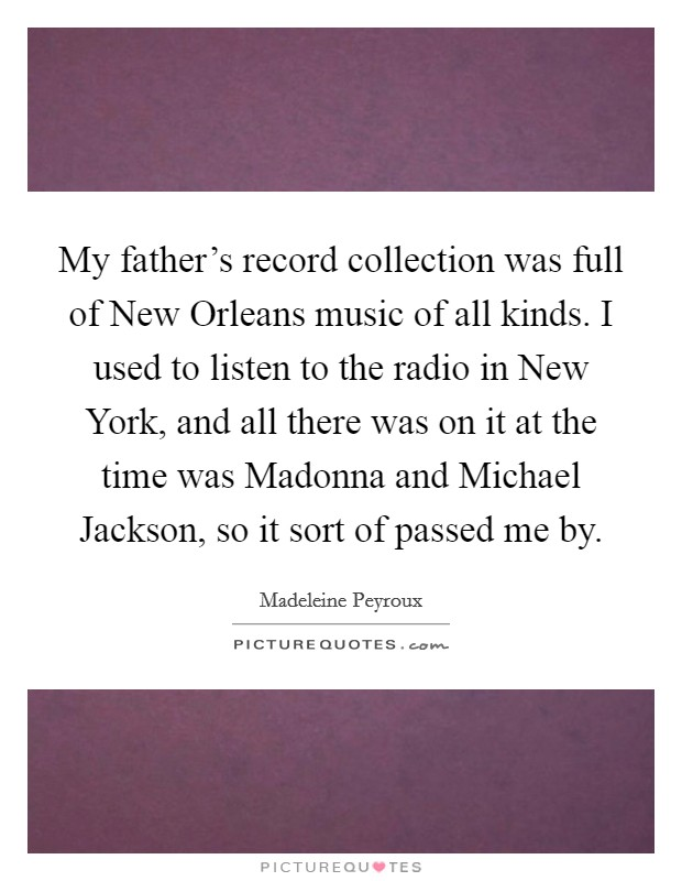 My father's record collection was full of New Orleans music of all kinds. I used to listen to the radio in New York, and all there was on it at the time was Madonna and Michael Jackson, so it sort of passed me by Picture Quote #1