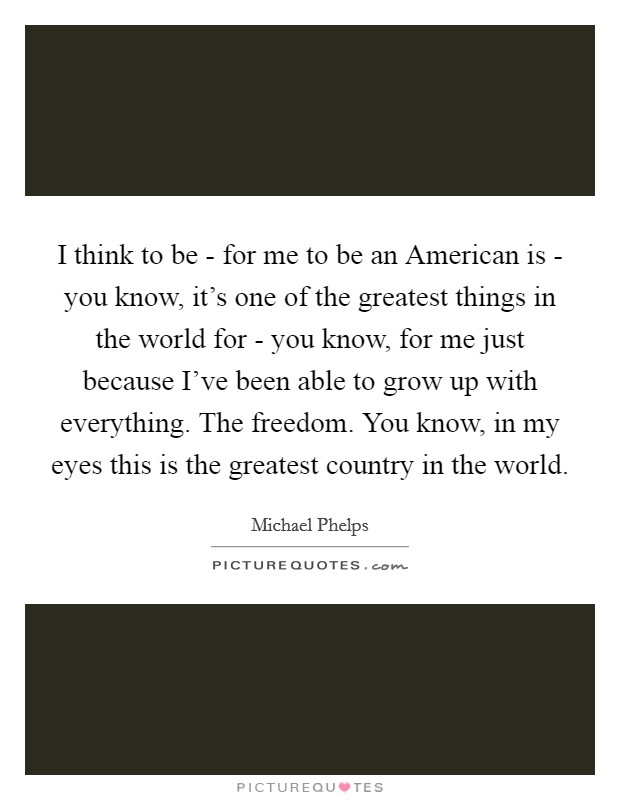 I think to be - for me to be an American is - you know, it's one of the greatest things in the world for - you know, for me just because I've been able to grow up with everything. The freedom. You know, in my eyes this is the greatest country in the world Picture Quote #1