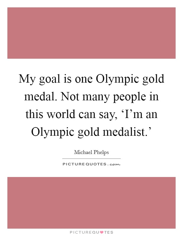 My goal is one Olympic gold medal. Not many people in this world can say, 'I'm an Olympic gold medalist.' Picture Quote #1
