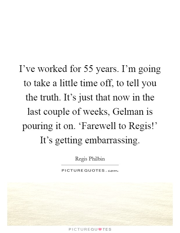I've worked for 55 years. I'm going to take a little time off, to tell you the truth. It's just that now in the last couple of weeks, Gelman is pouring it on. 'Farewell to Regis!' It's getting embarrassing Picture Quote #1